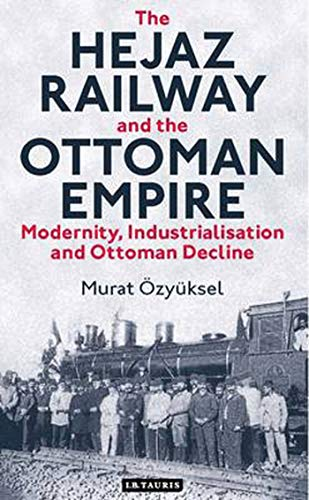 The Hejaz Railway and the Ottoman Empire: Modernity, Industrialisation and Ottoman Decline (Library of Ottoman Studies, Band 39)