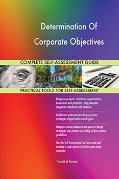 Determination Of Corporate Objectives All-Inclusive Self-Assessment - More than 630 Success Criteria, Instant Visual Insights, Comprehensive Spreadsheet Dashboard, Auto-Prioritized for Quick Results