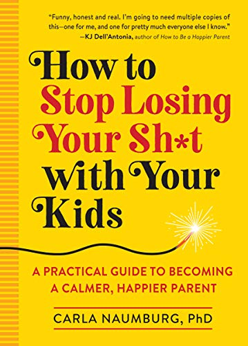 How to Stop Losing Your Sh*t with Your Kids: A Practical...