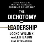 Jocko Willink, Leif Babin - The Dichotomy of Leadership Balancing the Challenges of Extreme Ownership to Lead and Win