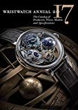 Wristwatch Annual 2017: The Catalog of Producers, Prices, Models, and...
