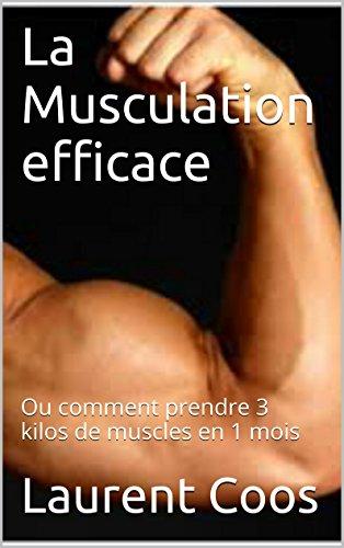 La Musculation efficace: Ou comment prendre 3 kilos de muscles en 1 mois