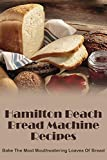 Hamilton Beach Bread Machine Recipes: Bake The Most Mouthwatering Loaves Of Bread: Hamilton Beach Quick Bread Recipes