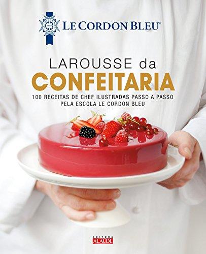 Larousse da confeitaria: 100 receitas de chef ilustradas passo a passo pela Escola Le Cordon Bleu
