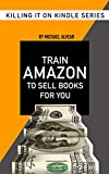 Train Amazon To Sell Books For You: Book #5 In Killing It On Kindle Series (Killing It On Killing)