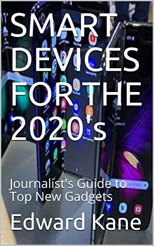 SMART DEVICES FOR THE 2020's: Journalist's Guide to Top New Gadgets (Top Inventions for the 2020's...