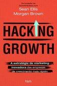 Hacking Growth. A Estratégia de Marketing Inovadora das Empresas de Crescimento Mais Rápido