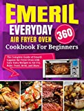 Emeril Lagasse Everyday 360 Air Fryer Oven Cookbook For Beginners: The Complete Guide of Emeril Lagasse Air Fryer Oven with Easy Tasty Recipes to Air Fry, Bake, Toast, Broil, and More