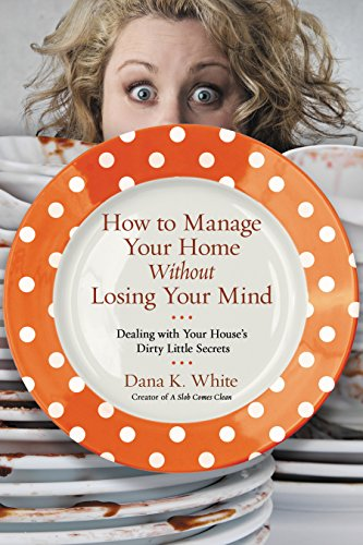 How to Manage Your Home Without Losing Your Mind: Dealing with Your House's Dirty Little Secrets Kindle Edition