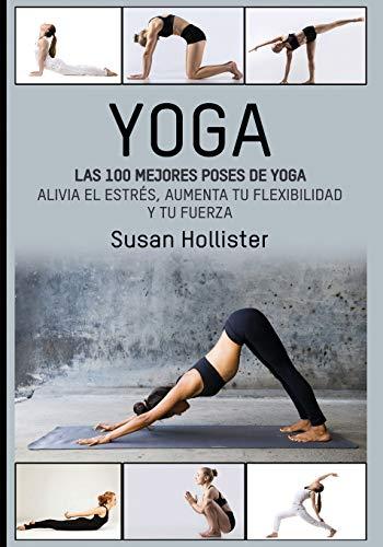 Yoga: Las 100 Mejores Poses De Yoga: Alivia El Estrés, Aumenta Tu Flexibilidad Y Tu Fuerza (Posturas Poses de yoga Técnicas de ejercicio y guía para ... Fortalecimiento y alivio del estrés)