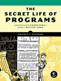 The Secret Life of Programs: Understand Computers – Craft Better Code