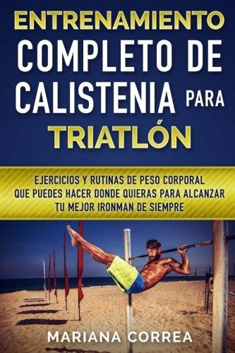 ENTRENAMIENTO COMPLETO De CALISTENIA PARA TRIATLON: EJERCICIOS Y RUTINAS DE PESO CORPORAL QUE PUEDES