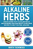 Alkaline Herbs: Create Super Tasty Alkaline Meals and Incredibly Relaxing Beauty & Wellness Recipes to Help You Feel Amazing (Easy Alkaline Recipes)
