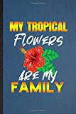 My Tropical Flowers Are My Family: Lined Notebook For Tropical Florist Gardener. Ruled Journal For Gardening Plant Lady. Unique Student Teacher Blank Composition Great For School Writing