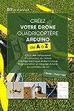 Créez votre Drone Quadricoptère Arduino de A à Z: Choix des composants, Construction du châssis, Câblage électrique et électronique, Programmation en...