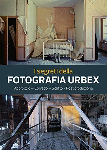 I segreti della fotografia urbex. Approccio, corredo, scatto, post produzione. Ediz. illustrata
