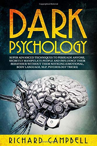 Dark Psychology: Super ADVANCED Techniques to PERSUADE ANYONE, Secretly MANIPULATE People and INFLUENCE Their Behaviour Without Them Noticing (Emotional, Body Language, NLP, Psychology Tricks)