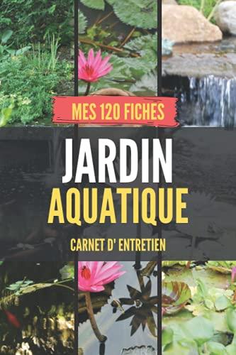 Jardin Aquatique - carnet d'entretien - Mes 120 fiches: facilite l'inspection & le suivi - assure la vitalité des plantes et poissons - journal de bord - idée cadeau