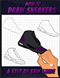 How To Draw Sneakers: A Step by Step Sneaker and Shoe themed Drawing Book For Adults, Teens, and Kids