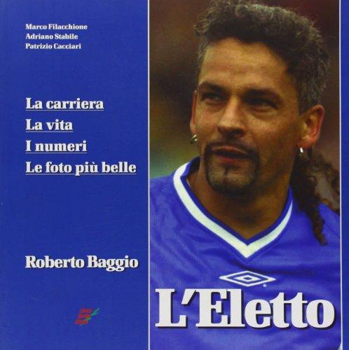L'eletto. La carriera, la vita, i numeri, le foto più belle di Roberto Baggio