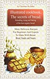 Illustrated Cookbook. The Secrets of Bread. Kneading, Rising and Baking of the Best Organic Bread. : Many Delicious Recipes For Beginners And Experts To Make With Bread. Bread, snacks and sweets.