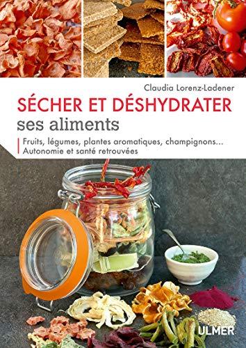 Sécher et déshydrater ses aliments - Fruits, légumes, plantes aromatiques et champignons...