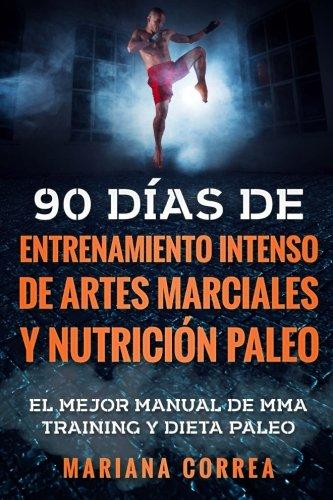 90 DIAS DE ENTRENAMIENTO INTENSO DE ARTES MARCIALES y NUTRICION PALEO: EL MEJOR MANUAL DE MMA TRAINI