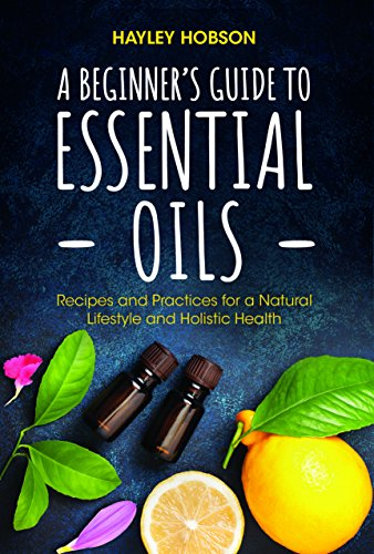 A Beginner's Guide to Essential Oils: Recipes and Practices for a Natural Lifestyle and Holistic Health (Essential Oils Reference Guide, Aromatherapy Book, Homeopathy) by [Hayley Hobson]