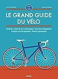 Le grand guide du vélo : Matériel, mode de vie et bons plans, sécurité et législation, pratique et entraînement, petites réparations