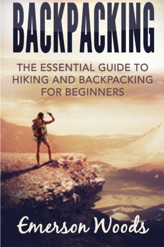 Backpacking: The Essential Guide to Hiking and Backpacking for Beginners (The Great Outdoors, Backcountry, Wilderness, Hiking for Beginners)