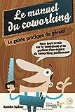 Le manuel du coworking: le guide pratique du gérant: Pour tout savoir sur le lancement et la gestion d'un espace de coworking performant