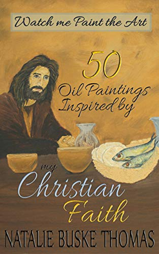 50 Oil Paintings Inspired by my Christian Faith: Watch me Paint the Art by [Natalie Buske Thomas]