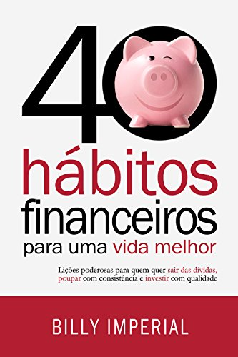 40 Financial Habits for a Better Life: Powerful lessons for those who want to get out of debt, save consistently and invest with quality