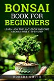 Bonsai Book For Beginners : Learn How To Plant, Grow and Care a Bonsai Tree Step By Step  ( Gardening Books For Beginners )