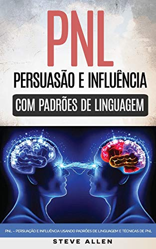 Pnl - Persuasion And Influence Using Language Patterns And Pnl Techniques: How To Persuade, Influence And Manipulate Using Language Patterns And Pnl Techniques. Personal growth