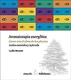 Aromaterapia energética. Curar con el alma de las plantas. Aceites esenciales y Ayúrveda (Los...