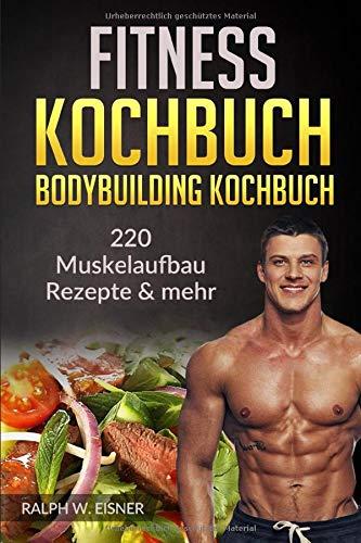 Fitness Kochbuch – Bodybuilding Kochbuch | 220 Muskelaufbau Rezepte & mehr: 220 Rezepte -...