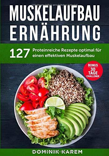 Muskelaufbau Ernährung: 127 proteinreiche Rezepte optimal für einen effektiven Muskelaufbau. Bonus: 30 Tage...