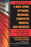 How to Stop E-Mail Spam, Spyware, Malware, Computer Viruses and Hackers from Ruining Your Computer or Network The Complete Guide for Your Home and Work