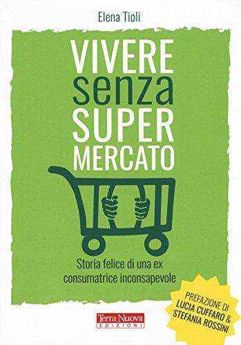 Vivere senza supermercato. Storia felice di una ex consumatrice inconsapevole