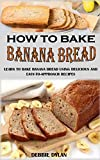 HOW TO BAKE BANANA BREAD: Learn To Bake Banana Bread Using Delicious And Easy-To-Approach Recipes