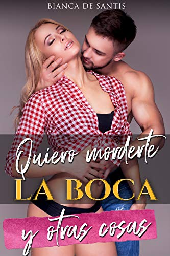 Quiero morderte la boca y otras cosas: Romance para mujeres que desean Fantasear con el Hombre de sus Sueños de Bianca de Santis