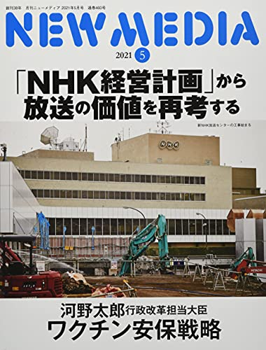 NEW MEDIA (月刊ニューメディア) 2021年5月号「河野太郎大臣、ワクチン安全保障戦略を語る ~安定供給と中国ワクチン外交への対応~ / 特集 『NHK経営計画』から放送の価値を再考する」
