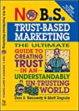 No B.S. Trust Based Marketing: The Ultimate Guide to Creating Trust in an Understandibly Un-trusting World