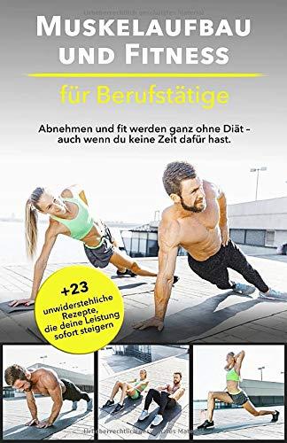 Muskelaufbau und Fitness für Berufstätige: Abnehmen und fit werden ganz ohne Diät – auch wenn du keine...