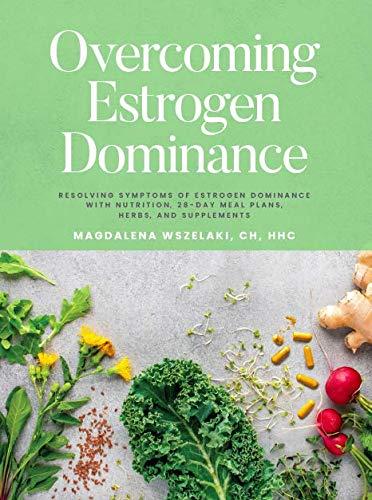 Overcoming Estrogen Dominance Resolving Symptoms of Estrogen...