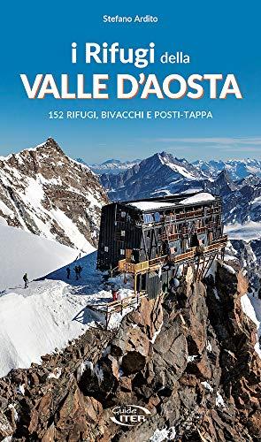 I rifugi della Valle d'Aosta. 152 rifugi, bivacchi e posti tappa