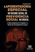 A Aposentadoria Especial no Regime Geral de Previdência Social no Brasil: o Meio Ambiente de Trabalho e a Teoria da Consequência à Causa