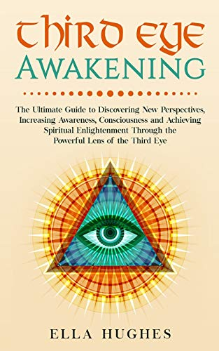 Third Eye Awakening: The Ultimate Guide to Discovering New...