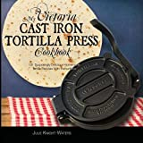 My Victoria Cast Iron Tortilla Press Cookbook (Ed 2): 101 Surprisingly Delicious Homemade Tortilla Recipes with Instructions (Victoria Cast Iron ... Cast Iron Tortilla Press Recipes (Book 1))